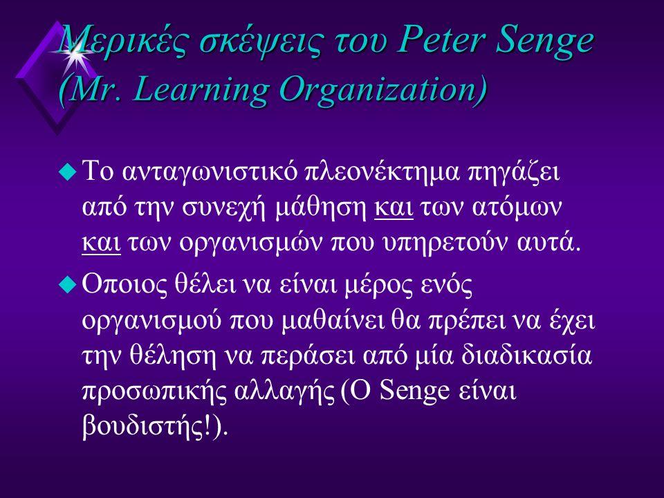 Μερικές σκέψεις του Peter Senge ( Mr. Learning Organization) u Το ανταγωνιστικό πλεονέκτημα πηγάζει από την συνεχή μάθηση και των ατόμων και των οργαν