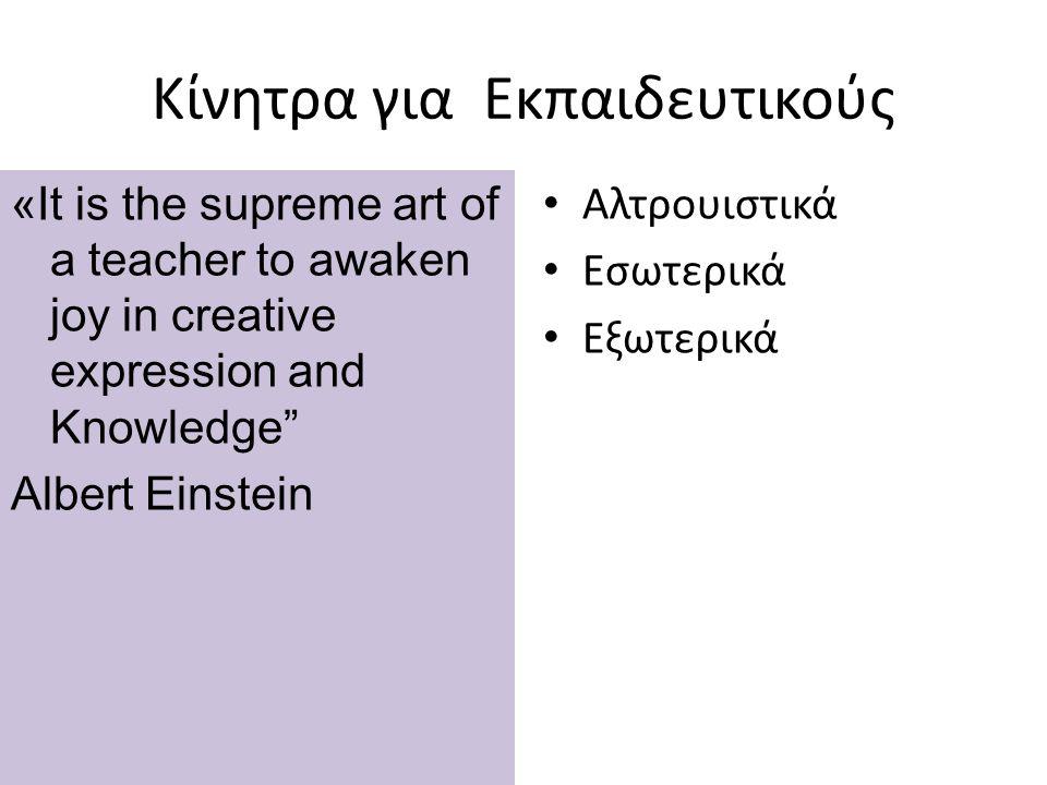 Κίνητρα για Εκπαιδευτικούς «It is the supreme art of a teacher to awaken joy in creative expression and Knowledge Albert Einstein Αλτρουιστικά Εσωτερικά Εξωτερικά