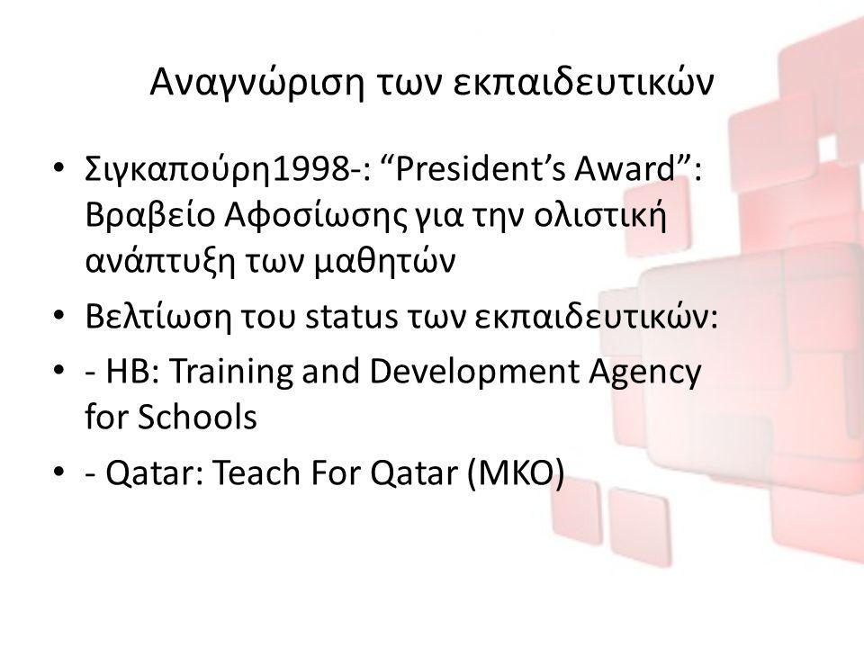 Αναγνώριση των εκπαιδευτικών Σιγκαπούρη1998-: President's Award : Βραβείο Αφοσίωσης για την ολιστική ανάπτυξη των μαθητών Βελτίωση του status των εκπαιδευτικών: - ΗΒ: Training and Development Agency for Schools - Qatar: Teach For Qatar (ΜΚΟ)
