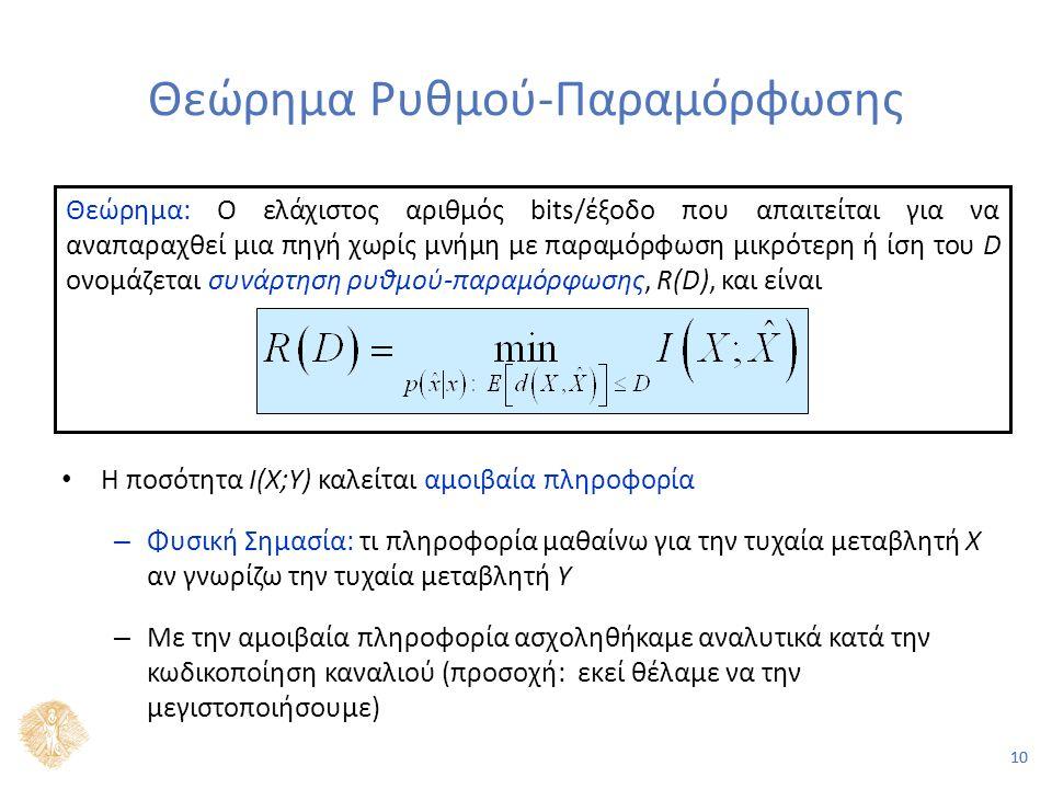 10 Θεώρημα Ρυθμού-Παραμόρφωσης Η ποσότητα I(X;Y) καλείται αμοιβαία πληροφορία – Φυσική Σημασία: τι πληροφορία μαθαίνω για την τυχαία μεταβλητή Χ αν γνωρίζω την τυχαία μεταβλητή Υ – Με την αμοιβαία πληροφορία ασχοληθήκαμε αναλυτικά κατά την κωδικοποίηση καναλιού (προσοχή: εκεί θέλαμε να την μεγιστοποιήσουμε) Θεώρημα: Ο ελάχιστος αριθμός bits/έξοδο που απαιτείται για να αναπαραχθεί μια πηγή χωρίς μνήμη με παραμόρφωση μικρότερη ή ίση του D ονομάζεται συνάρτηση ρυθμού-παραμόρφωσης, R(D), και είναι