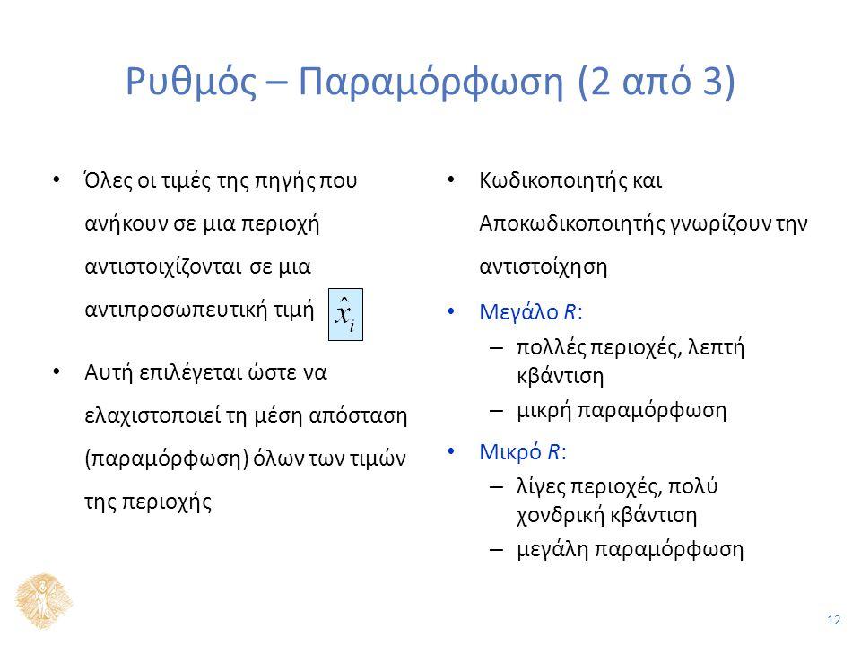 12 Ρυθμός – Παραμόρφωση (2 από 3) Όλες οι τιμές της πηγής που ανήκουν σε μια περιοχή αντιστοιχίζονται σε μια αντιπροσωπευτική τιμή Αυτή επιλέγεται ώστε να ελαχιστοποιεί τη μέση απόσταση (παραμόρφωση) όλων των τιμών της περιοχής Κωδικοποιητής και Αποκωδικοποιητής γνωρίζουν την αντιστοίχηση Μεγάλο R: – πολλές περιοχές, λεπτή κβάντιση – μικρή παραμόρφωση Μικρό R: – λίγες περιοχές, πολύ χονδρική κβάντιση – μεγάλη παραμόρφωση