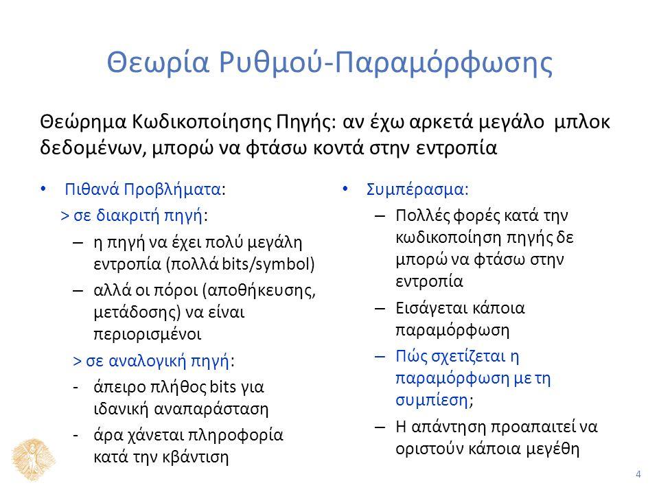 4 Θεωρία Ρυθμού-Παραμόρφωσης Πιθανά Προβλήματα: > σε διακριτή πηγή: – η πηγή να έχει πολύ μεγάλη εντροπία (πολλά bits/symbol) – αλλά οι πόροι (αποθήκευσης, μετάδοσης) να είναι περιορισμένοι > σε αναλογική πηγή: -άπειρο πλήθος bits για ιδανική αναπαράσταση -άρα χάνεται πληροφορία κατά την κβάντιση Συμπέρασμα: – Πολλές φορές κατά την κωδικοποίηση πηγής δε μπορώ να φτάσω στην εντροπία – Εισάγεται κάποια παραμόρφωση – Πώς σχετίζεται η παραμόρφωση με τη συμπίεση; – Η απάντηση προαπαιτεί να οριστούν κάποια μεγέθη Θεώρημα Κωδικοποίησης Πηγής: αν έχω αρκετά μεγάλο μπλοκ δεδομένων, μπορώ να φτάσω κοντά στην εντροπία
