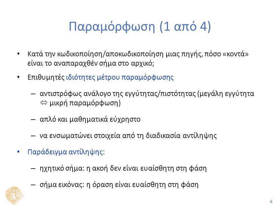 66 Παραμόρφωση (1 από 4) Κατά την κωδικοποίηση/αποκωδικοποίηση μιας πηγής, πόσο «κοντά» είναι το αναπαραχθέν σήμα στο αρχικό; Επιθυμητές ιδιότητες μέτρου παραμόρφωσης – αντιστρόφως ανάλογο της εγγύτητας/πιστότητας (μεγάλη εγγύτητα  μικρή παραμόρφωση) – απλό και μαθηματικά εύχρηστο – να ενσωματώνει στοιχεία από τη διαδικασία αντίληψης Παράδειγμα αντίληψης: – ηχητικό σήμα: η ακοή δεν είναι ευαίσθητη στη φάση – σήμα εικόνας: η όραση είναι ευαίσθητη στη φάση