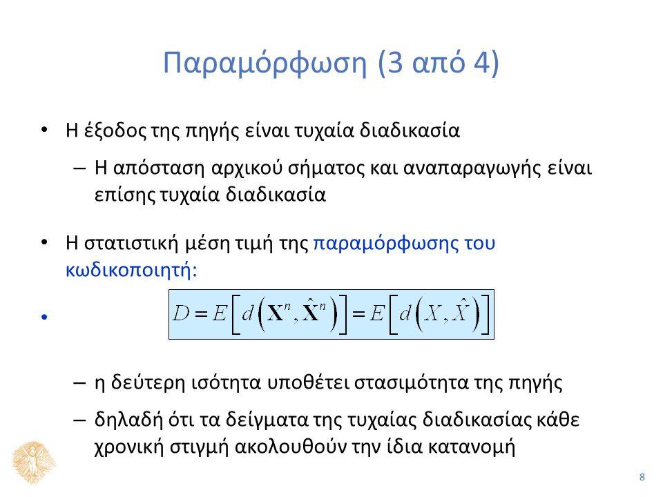 88 Παραμόρφωση (3 από 4) Η έξοδος της πηγής είναι τυχαία διαδικασία – Η απόσταση αρχικού σήματος και αναπαραγωγής είναι επίσης τυχαία διαδικασία Η στατιστική μέση τιμή της παραμόρφωσης του κωδικοποιητή: – η δεύτερη ισότητα υποθέτει στασιμότητα της πηγής – δηλαδή ότι τα δείγματα της τυχαίας διαδικασίας κάθε χρονική στιγμή ακολουθούν την ίδια κατανομή