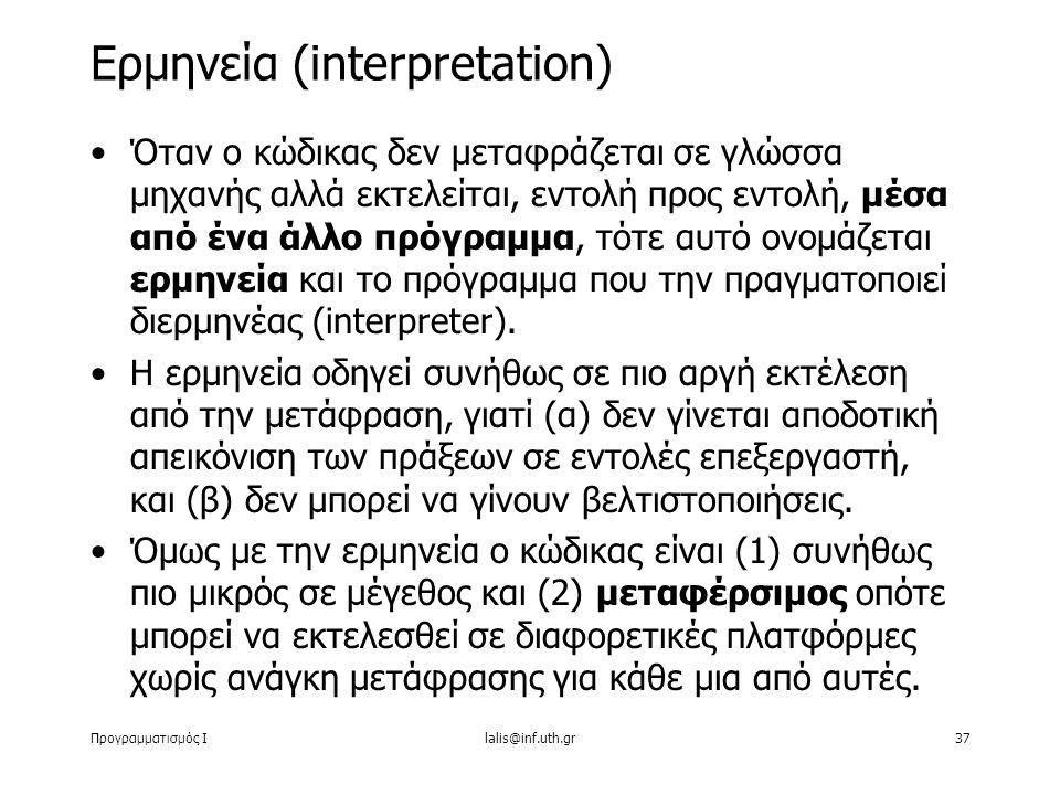 Προγραμματισμός Ιlalis@inf.uth.gr37 Όταν ο κώδικας δεν μεταφράζεται σε γλώσσα μηχανής αλλά εκτελείται, εντολή προς εντολή, μέσα από ένα άλλο πρόγραμμα