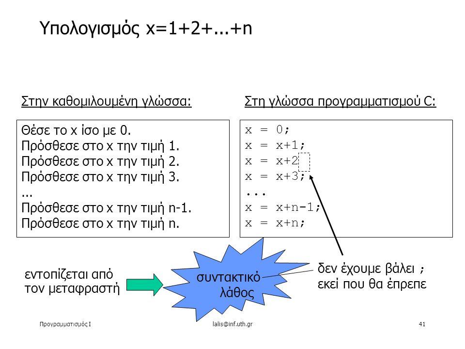 Προγραμματισμός Ιlalis@inf.uth.gr41 Υπολογισμός x=1+2+...+n Στην καθομιλουμένη γλώσσα: Θέσε το x ίσο με 0. Πρόσθεσε στο x την τιμή 1. Πρόσθεσε στο x τ