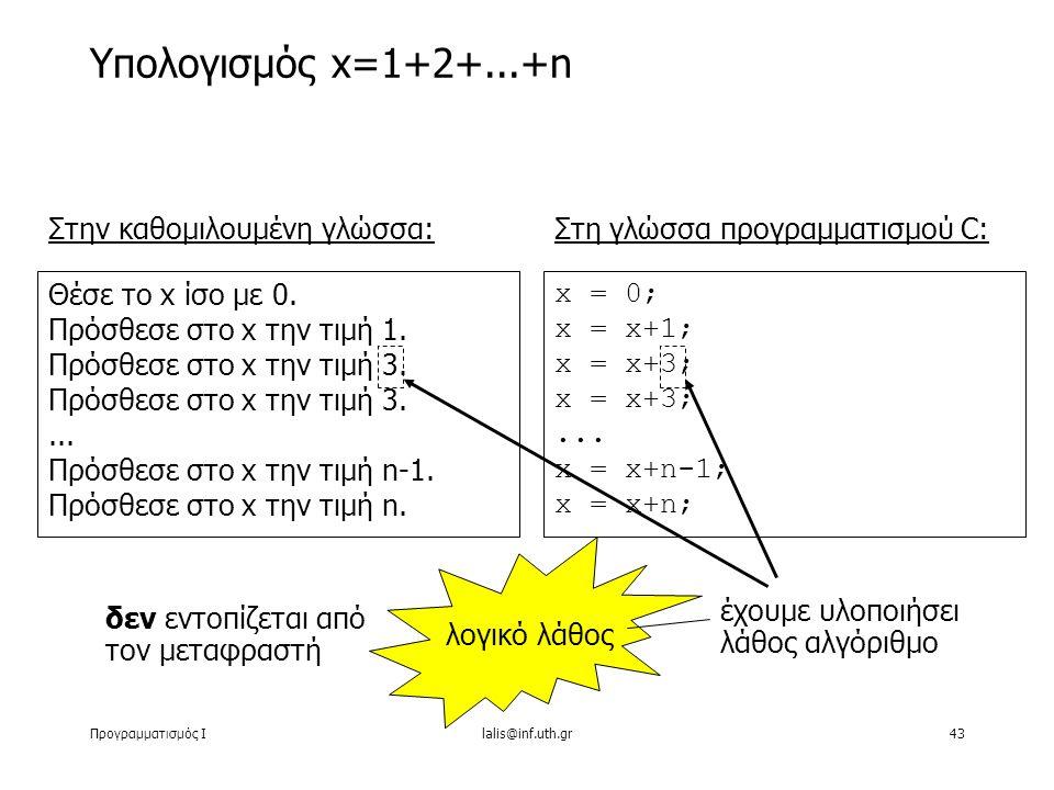 Προγραμματισμός Ιlalis@inf.uth.gr43 Υπολογισμός x=1+2+...+n Στην καθομιλουμένη γλώσσα: Θέσε το x ίσο με 0. Πρόσθεσε στο x την τιμή 1. Πρόσθεσε στο x τ