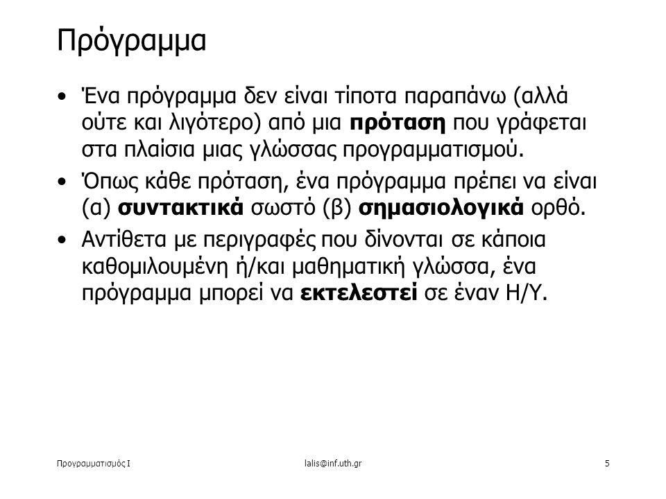 Προγραμματισμός Ιlalis@inf.uth.gr5 Ένα πρόγραμμα δεν είναι τίποτα παραπάνω (αλλά ούτε και λιγότερο) από μια πρόταση που γράφεται στα πλαίσια μιας γλώσ