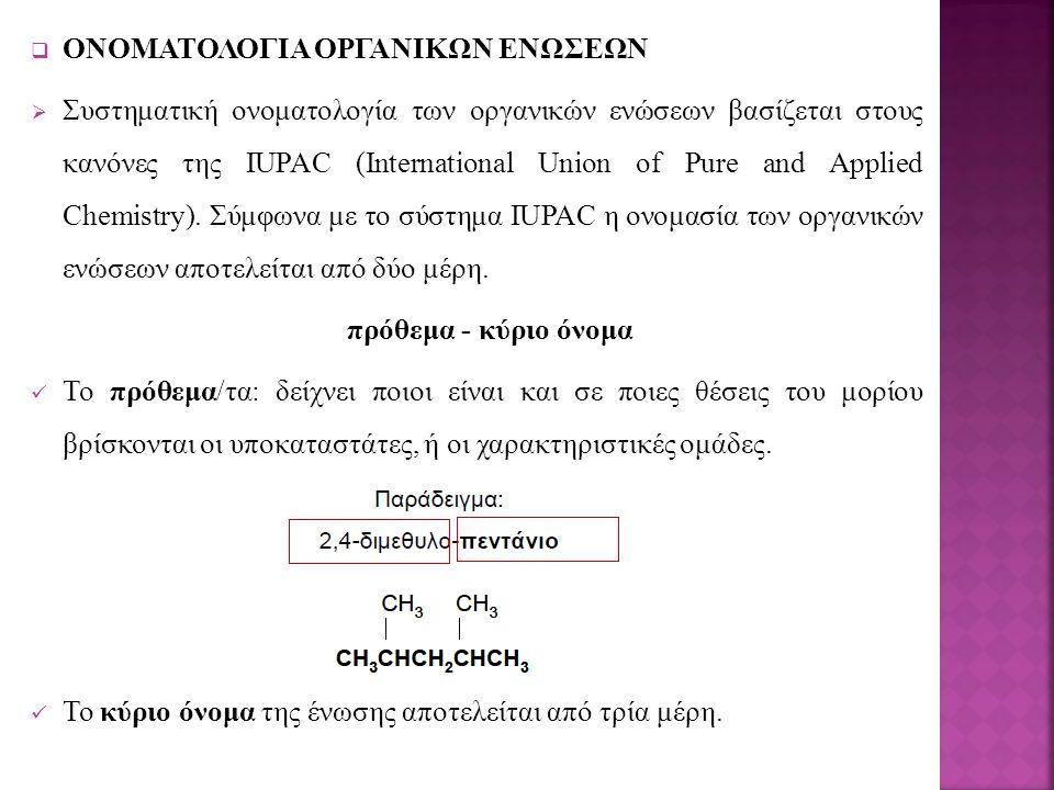  ΟΝΟΜΑΤΟΛΟΓΙΑ ΟΡΓΑΝΙΚΩΝ ΕΝΩΣΕΩΝ  Συστηματική ονοματολογία των οργανικών ενώσεων βασίζεται στους κανόνες της IUPAC (International Union of Pure and Applied Chemistry).