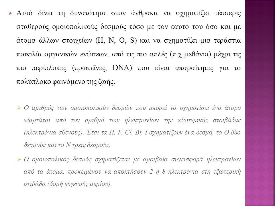  Αυτό δίνει τη δυνατότητα στον άνθρακα να σχηματίζει τέσσερις σταθερούς ομοιοπολικούς δεσμούς τόσο με τον εαυτό του όσο και με άτομα άλλων στοιχείων (H, Ν, O, S) και να σχηματίζει μια τεράστια ποικιλία οργανικών ενώσεων, από τις πιο απλές (π.χ μεθάνιο) μέχρι τις πιο περίπλοκες (πρωτεΐνες, DNA) που είναι απαραίτητες για το πολύπλοκο φαινόμενο της ζωής.