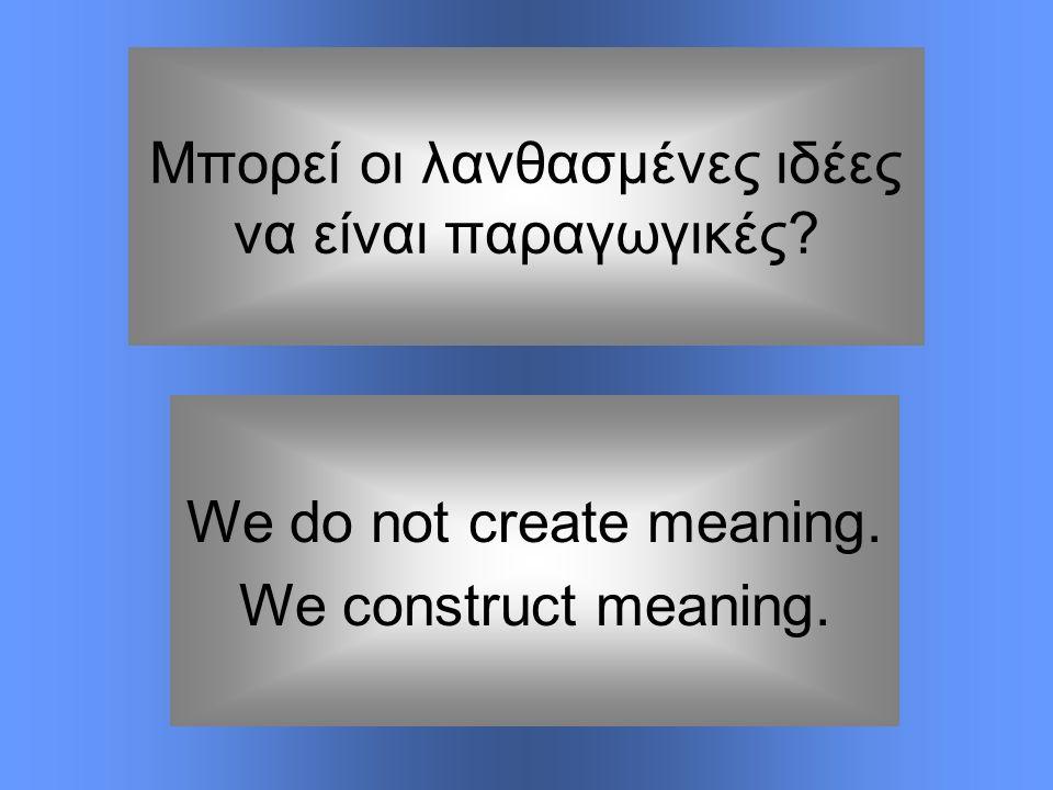 Μπορεί οι λανθασμένες ιδέες να είναι παραγωγικές? We do not create meaning. We construct meaning.