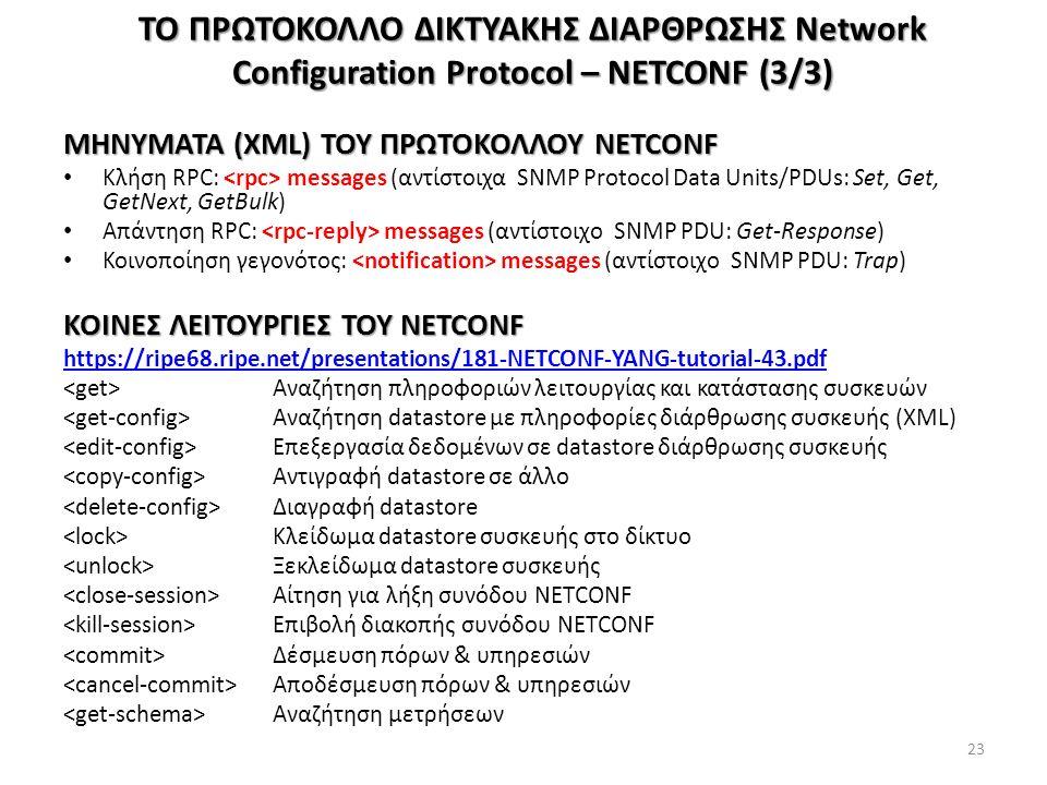 ΤΟ ΠΡΩΤΟΚΟΛΛΟ ΔΙΚΤΥΑΚΗΣ ΔΙΑΡΘΡΩΣΗΣ Network Configuration Protocol – NETCONF (3/3) ΜΗΝΥΜΑΤΑ (XML) ΤΟΥ ΠΡΩΤΟΚΟΛΛΟΥ NETCONF Κλήση RPC: messages (αντίστοιχα SNMP Protocol Data Units/PDUs: Set, Get, GetNext, GetBulk) Απάντηση RPC: messages (αντίστοιχο SNMP PDU: Get-Response) Κοινοποίηση γεγονότος: messages (αντίστοιχο SNMP PDU: Trap) ΚΟΙΝΕΣ ΛΕΙΤΟΥΡΓΙΕΣ ΤΟΥ NETCONF https://ripe68.ripe.net/presentations/181-NETCONF-YANG-tutorial-43.pdf Αναζήτηση πληροφοριών λειτουργίας και κατάστασης συσκευών Αναζήτηση datastore με πληροφορίες διάρθρωσης συσκευής (XML) Επεξεργασία δεδομένων σε datastore διάρθρωσης συσκευής Αντιγραφή datastore σε άλλο Διαγραφή datastore Κλείδωμα datastore συσκευής στο δίκτυο Ξεκλείδωμα datastore συσκευής Αίτηση για λήξη συνόδου NETCONF Επιβολή διακοπής συνόδου NETCONF Δέσμευση πόρων & υπηρεσιών Αποδέσμευση πόρων & υπηρεσιών Αναζήτηση μετρήσεων 23