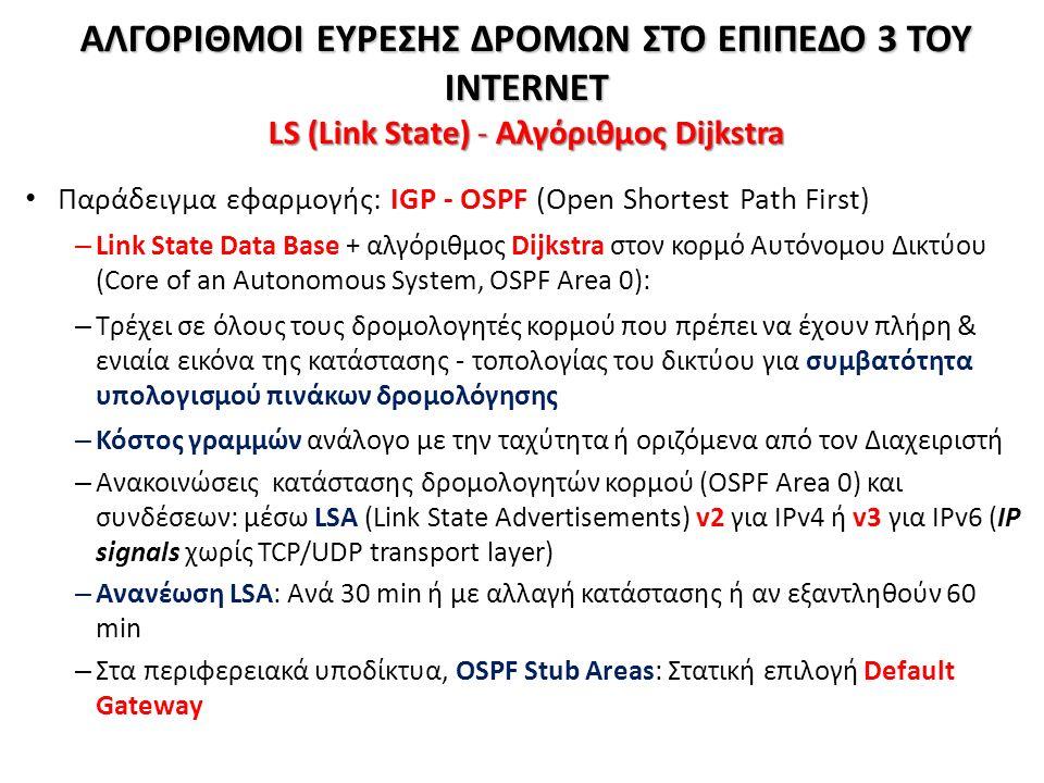 ΑΛΓΟΡΙΘΜΟΙ ΕΥΡΕΣΗΣ ΔΡΟΜΩΝ ΣΤΟ ΕΠΙΠΕΔΟ 3 ΤΟΥ INTERNET LS (Link State) - Aλγόριθμος Dijkstra Παράδειγμα εφαρμογής: IGP - OSPF (Open Shortest Path First) – Link State Data Base + αλγόριθμος Dijkstra στον κορμό Αυτόνομου Δικτύου (Core of an Autonomous System, OSPF Area 0): – Τρέχει σε όλους τους δρομολογητές κορμού που πρέπει να έχουν πλήρη & ενιαία εικόνα της κατάστασης - τοπολογίας του δικτύου για συμβατότητα υπολογισμού πινάκων δρομολόγησης – Κόστος γραμμών ανάλογο με την ταχύτητα ή οριζόμενα από τον Διαχειριστή – Ανακοινώσεις κατάστασης δρομολογητών κορμού (OSPF Area 0) και συνδέσεων: μέσω LSA (Link State Advertisements) v2 για IPv4 ή v3 για IPv6 (IP signals χωρίς TCP/UDP transport layer) – Ανανέωση LSA: Ανά 30 min ή με αλλαγή κατάστασης ή αν εξαντληθούν 60 min – Στα περιφερειακά υποδίκτυα, OSPF Stub Areas: Στατική επιλογή Default Gateway