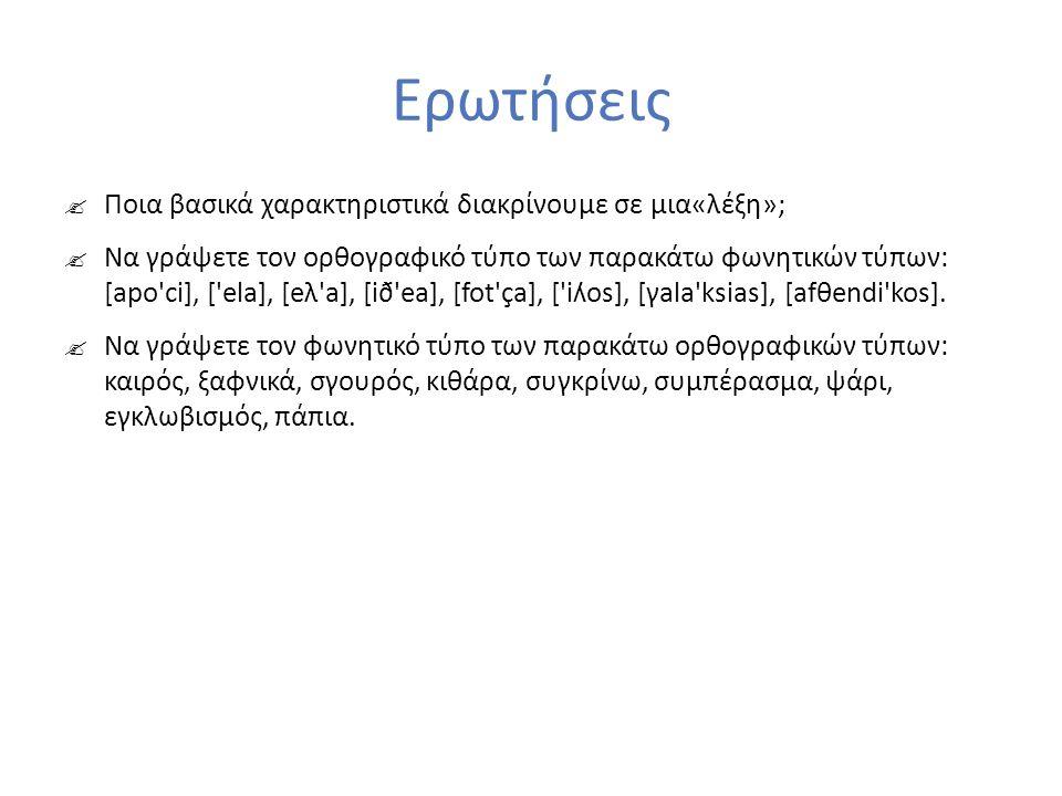 Ερωτήσεις  Ποια βασικά χαρακτηριστικά διακρίνουμε σε μια«λέξη»;  Να γράψετε τον ορθογραφικό τύπο των παρακάτω φωνητικών τύπων: [apo ci], [ ela], [eλ a], [ið ea], [fot ça], [ iʎos], [γala ksias], [afθendi kos].