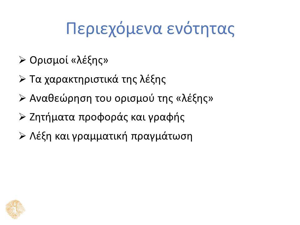 Περιεχόμενα ενότητας  Ορισμοί «λέξης»  Τα χαρακτηριστικά της λέξης  Αναθεώρηση του ορισμού της «λέξης»  Ζητήματα προφοράς και γραφής  Λέξη και γραμματική πραγμάτωση
