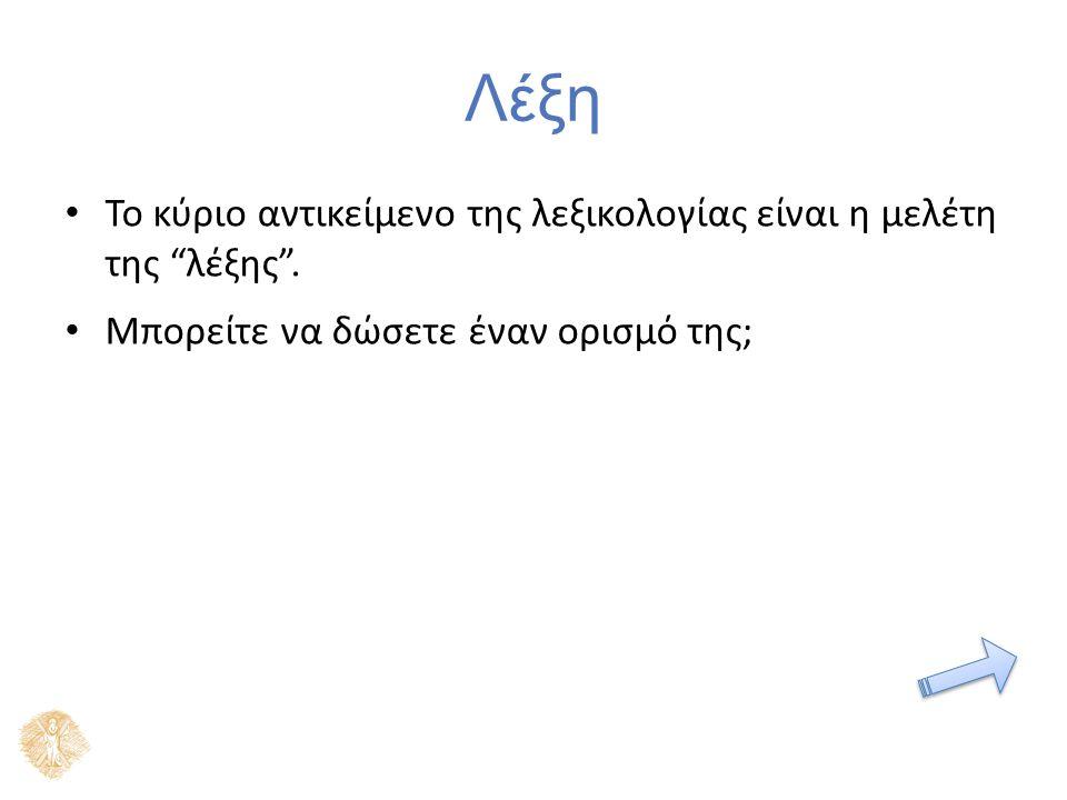Ορισμοί [...] το μικρότερο στοιχείο του λόγου, που εκφράζει μια αυτοτελή έννοια ή σχέση εννοιών [ή] η γραπτή παράσταση αυτού του στοιχείου [...] (ΜΕΛ) Μείζον Ελληνικό Λεξικό (Μανδαλά (1997) [...] γλωσσική μονάδα που περιέχει σημασία και γραμματικό προσδιορισμό [...] η γραπτή παράσταση της λέξης [...] (ΛΚΝ) [...] Η διαδοχή φθόγγων που αναγνωρίζεται από τον ομιλητή της γλώσσας ως δηλωτική συγκεκριμένης σημασίας (λεξικής ή/και γραμματικής)· η μικρότερη αυτοτελής γλωσσική πληροφορία που στον γραπτό λόγο χαρακτηρίζεται από κενό διάστημα πριν και μετά από αυτήν.