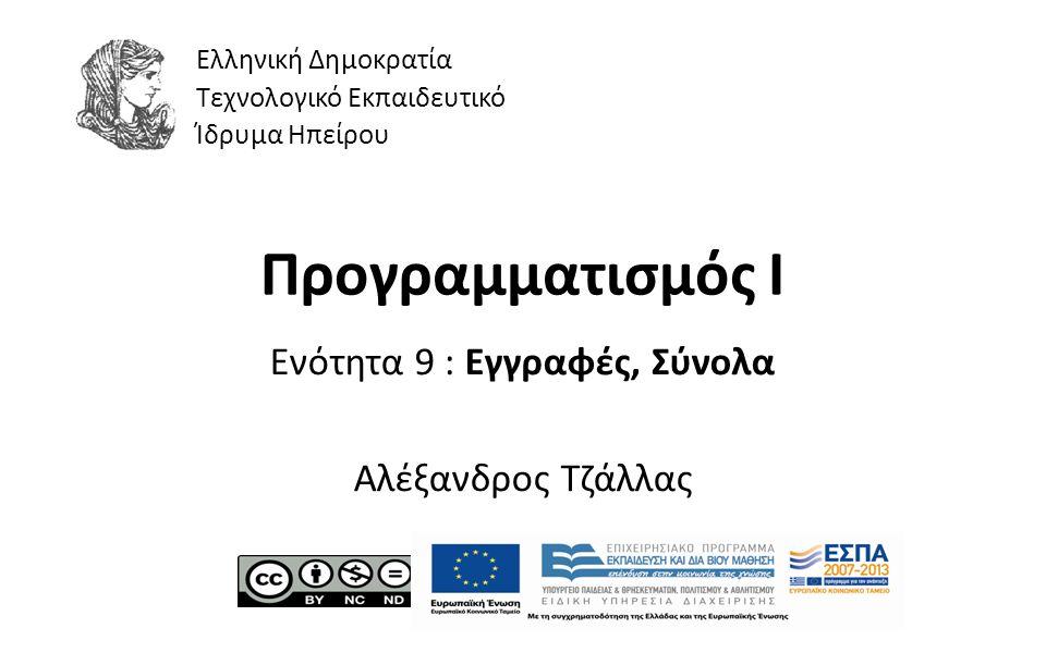 1 Προγραμματισμός Ι Ενότητα 9 : Εγγραφές, Σύνολα Αλέξανδρος Τζάλλας Ελληνική Δημοκρατία Τεχνολογικό Εκπαιδευτικό Ίδρυμα Ηπείρου