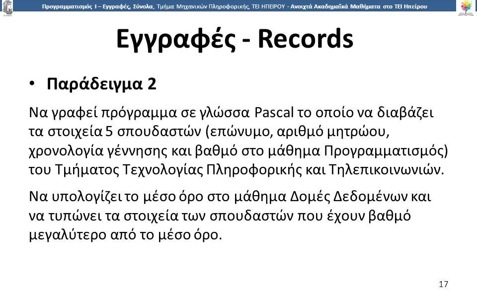 1717 Προγραμματισμός Ι – Εγγραφές, Σύνολα, Τμήμα Μηχανικών Πληροφορικής, ΤΕΙ ΗΠΕΙΡΟΥ - Ανοιχτά Ακαδημαϊκά Μαθήματα στο ΤΕΙ Ηπείρου Εγγραφές - Records 17 Παράδειγμα 2 Να γραφεί πρόγραμμα σε γλώσσα Pascal το οποίο να διαβάζει τα στοιχεία 5 σπουδαστών (επώνυμο, αριθμό μητρώου, χρονολογία γέννησης και βαθμό στο μάθημα Προγραμματισμός) του Τμήματος Τεχνολογίας Πληροφορικής και Τηλεπικοινωνιών.