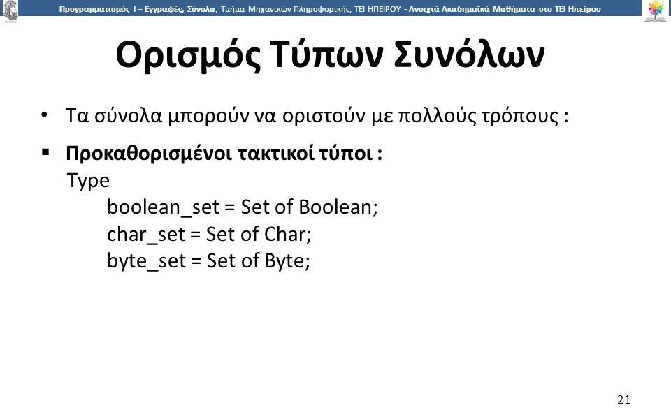 2121 Προγραμματισμός Ι – Εγγραφές, Σύνολα, Τμήμα Μηχανικών Πληροφορικής, ΤΕΙ ΗΠΕΙΡΟΥ - Ανοιχτά Ακαδημαϊκά Μαθήματα στο ΤΕΙ Ηπείρου Ορισμός Τύπων Συνόλων 21 Τα σύνολα μπορούν να οριστούν με πολλούς τρόπους :  Προκαθορισμένοι τακτικοί τύποι : Type boolean_set = Set of Boolean; char_set = Set of Char; byte_set = Set of Byte;