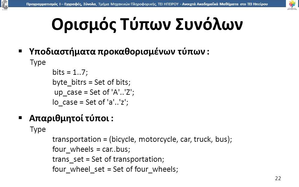 2 Προγραμματισμός Ι – Εγγραφές, Σύνολα, Τμήμα Μηχανικών Πληροφορικής, ΤΕΙ ΗΠΕΙΡΟΥ - Ανοιχτά Ακαδημαϊκά Μαθήματα στο ΤΕΙ Ηπείρου Ορισμός Τύπων Συνόλων 22  Υποδιαστήματα προκαθορισμένων τύπων : Type bits = 1..7; byte_bitrs = Set of bits; up_case = Set of A .. Z ; lo_case = Set of a .. z ;  Απαριθμητοί τύποι : Type transportation = (bicycle, motorcycle, car, truck, bus); four_wheels = car..bus; trans_set = Set of transportation; four_wheel_set = Set of four_wheels;