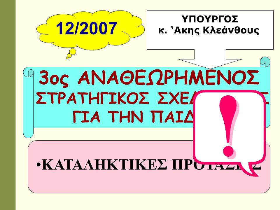 12/2007 3ος ΑΝΑΘΕΩΡΗΜΕΝΟΣ ΣΤΡΑΤΗΓΙΚΟΣ ΣΧΕΔΙΑΣΜΟΣ ΓΙΑ ΤΗΝ ΠΑΙΔΕΙΑ ΚΑΤΑΛΗΚΤΙΚΕΣ ΠΡΟΤΑΣΕΙΣ ΥΠΟΥΡΓΟΣ κ. 'Ακης Κλεάνθους