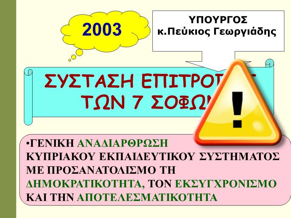 2003 ΣΥΣΤΑΣΗ ΕΠΙΤΡΟΠΗΣ ΤΩΝ 7 ΣΟΦΩΝ ΓΕΝΙΚΗ ΑΝΑΔΙΑΡΘΡΩΣΗ ΚΥΠΡΙΑΚΟΥ ΕΚΠΑΙΔΕΥΤΙΚΟΥ ΣΥΣΤΗΜΑΤΟΣ ΜΕ ΠΡΟΣΑΝΑΤΟΛΙΣΜΟ ΤΗ ΔΗΜΟΚΡΑΤΙΚΟΤΗΤΑ, ΤΟΝ ΕΚΣΥΓΧΡΟΝΙΣΜΟ ΚΑΙ ΤΗΝ ΑΠΟΤΕΛΕΣΜΑΤΙΚΟΤΗΤΑ ΥΠΟΥΡΓΟΣ κ.Πεύκιος Γεωργιάδης