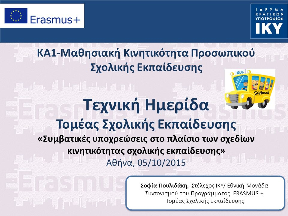 ΚΑ1-Μαθησιακή Κινητικότητα Προσωπικού Σχολικής Εκπαίδευσης Τεχνική Ημερίδα Τομέας Σχολικής Εκπαίδευσης «Συμβατικές υποχρεώσεις στο πλαίσιο των σχεδίων κινητικότητας σχολικής εκπαίδευσης» Αθήνα, 05/10/2015 Σοφία Πουλιδάκη, Στέλεχος ΙΚΥ/ Εθνική Μονάδα Συντονισμού του Προγράμματος ERASMUS + Τομέας Σχολικής Εκπαίδευσης