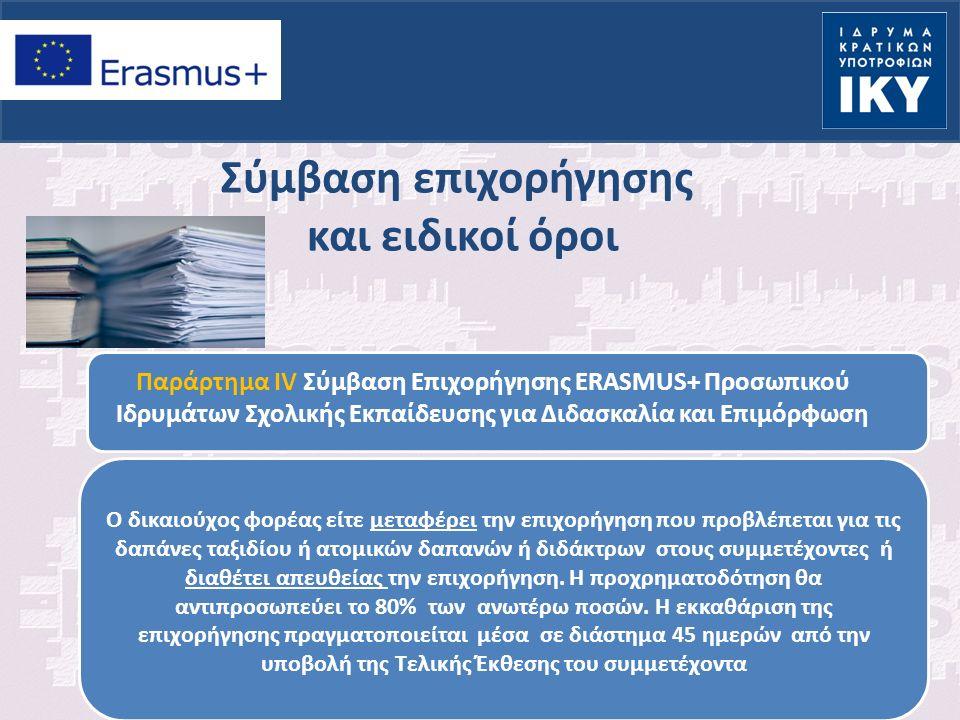 Σύμβαση επιχορήγησης και ειδικοί όροι Παράρτημα IV Σύμβαση Επιχορήγησης ERASMUS+ Προσωπικού Ιδρυμάτων Σχολικής Εκπαίδευσης για Διδασκαλία και Επιμόρφωση Ο δικαιούχος φορέας είτε μεταφέρει την επιχορήγηση που προβλέπεται για τις δαπάνες ταξιδίου ή ατομικών δαπανών ή διδάκτρων στους συμμετέχοντες ή διαθέτει απευθείας την επιχορήγηση.