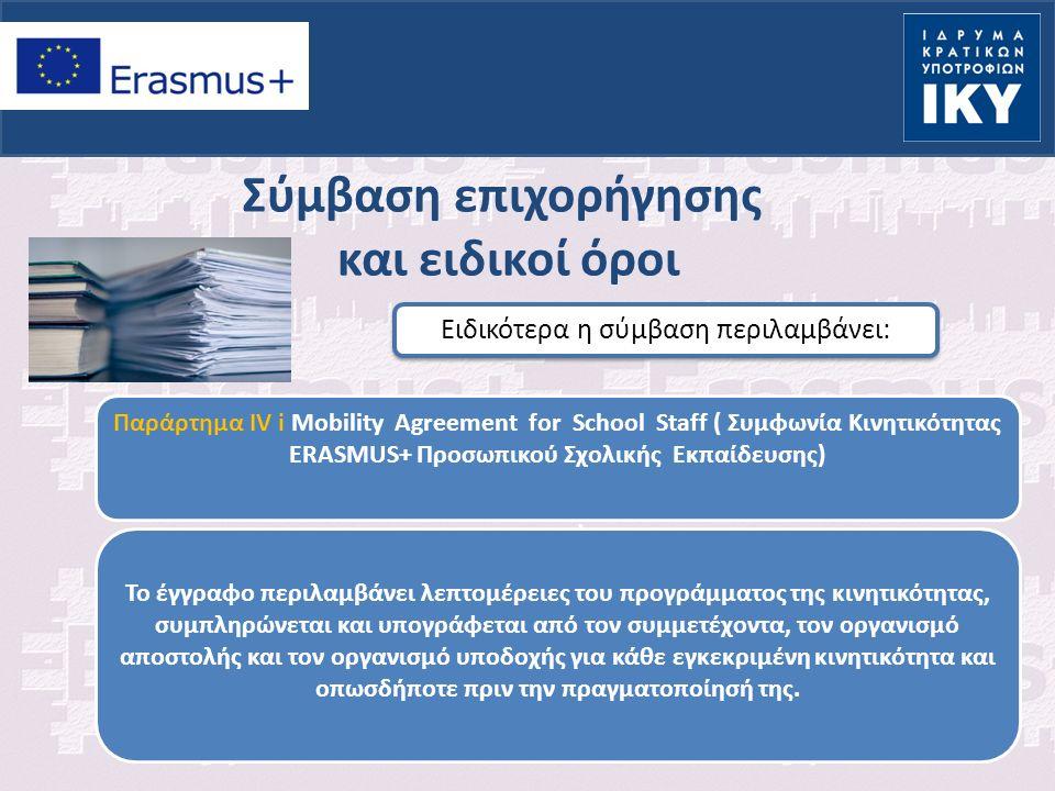 Σύμβαση επιχορήγησης και ειδικοί όροι Ειδικότερα η σύμβαση περιλαμβάνει: Παράρτημα IV i Mobility Agreement for School Staff ( Συμφωνία Κινητικότητας ERASMUS+ Προσωπικού Σχολικής Εκπαίδευσης) ) Το έγγραφο περιλαμβάνει λεπτομέρειες του προγράμματος της κινητικότητας, συμπληρώνεται και υπογράφεται από τον συμμετέχοντα, τον οργανισμό αποστολής και τον οργανισμό υποδοχής για κάθε εγκεκριμένη κινητικότητα και οπωσδήποτε πριν την πραγματοποίησή της.