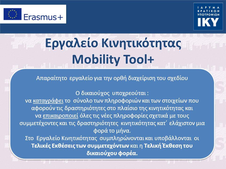 Εργαλείο Κινητικότητας Mobility Tool+ Απαραίτητο εργαλείο για την ορθή διαχείριση του σχεδίου Ο δικαιούχος υποχρεούται : να καταγράφει το σύνολο των πληροφοριών και των στοιχείων που αφορούν τις δραστηριότητες στο πλαίσιο της κινητικότητας και να επικαιροποιεί όλες τις νέες πληροφορίες σχετικά με τους συμμετέχοντες και τις δραστηριότητες κινητικότητας κατ΄ ελάχιστον μια φορά το μήνα.