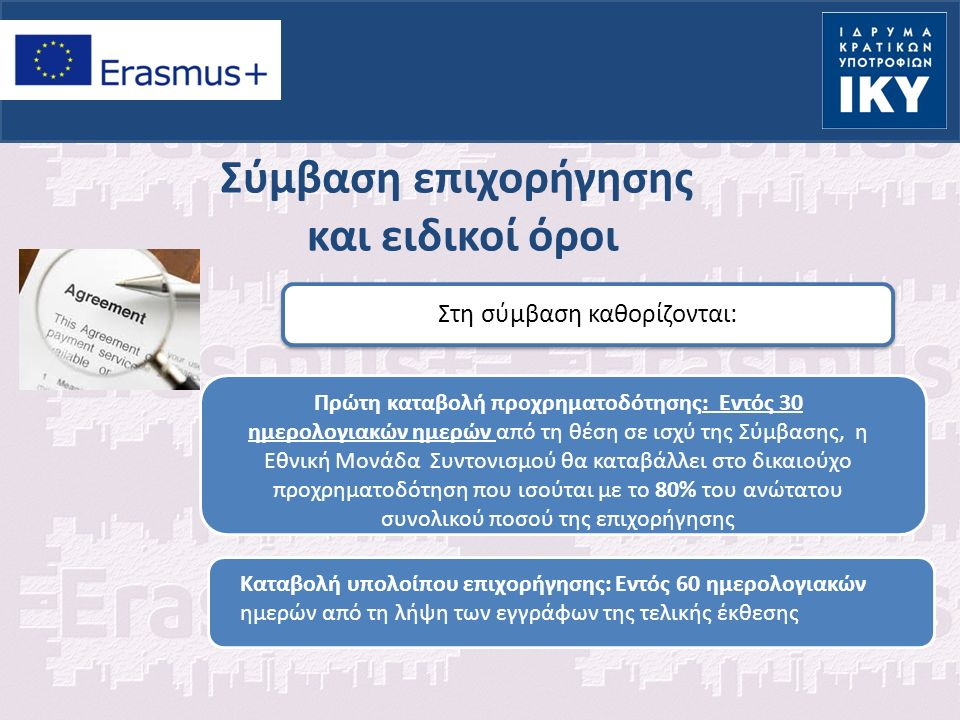 Σύμβαση επιχορήγησης και ειδικοί όροι Στη σύμβαση καθορίζονται: Πρώτη καταβολή προχρηματοδότησης: Εντός 30 ημερολογιακών ημερών από τη θέση σε ισχύ της Σύμβασης, η Εθνική Μονάδα Συντονισμού θα καταβάλλει στο δικαιούχο προχρηματοδότηση που ισούται με το 80% του ανώτατου συνολικού ποσού της επιχορήγησης Καταβολή υπολοίπου επιχορήγησης: Εντός 60 ημερολογιακών ημερών από τη λήψη των εγγράφων της τελικής έκθεσης