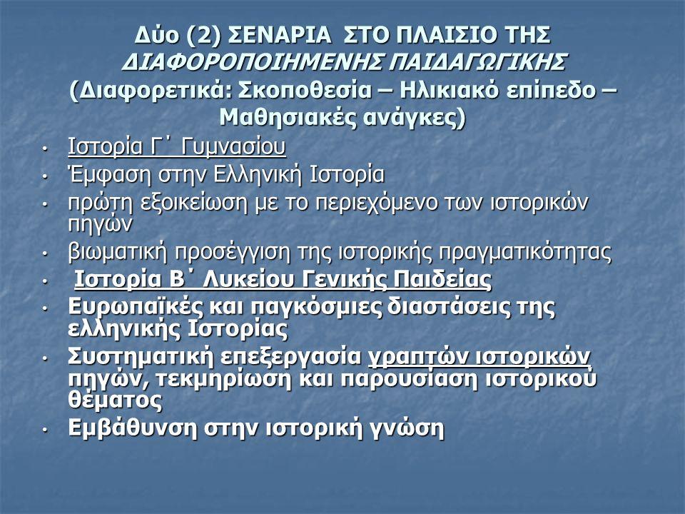 Δύο (2) ΣΕΝΑΡΙΑ ΣΤΟ ΠΛΑΙΣΙΟ ΤΗΣ ΔΙΑΦΟΡΟΠΟΙΗΜΕΝΗΣ ΠΑΙΔΑΓΩΓΙΚΗΣ (Διαφορετικά: Σκοποθεσία – Ηλικιακό επίπεδο – Μαθησιακές ανάγκες) Ιστορία Γ΄ Γυμνασίου Ιστορία Γ΄ Γυμνασίου Έμφαση στην Ελληνική Ιστορία Έμφαση στην Ελληνική Ιστορία πρώτη εξοικείωση με το περιεχόμενο των ιστορικών πηγών πρώτη εξοικείωση με το περιεχόμενο των ιστορικών πηγών βιωματική προσέγγιση της ιστορικής πραγματικότητας βιωματική προσέγγιση της ιστορικής πραγματικότητας Ιστορία Β΄ Λυκείου Γενικής Παιδείας Ιστορία Β΄ Λυκείου Γενικής Παιδείας Ευρωπαϊκές και παγκόσμιες διαστάσεις της ελληνικής Ιστορίας Ευρωπαϊκές και παγκόσμιες διαστάσεις της ελληνικής Ιστορίας Συστηματική επεξεργασία γραπτών ιστορικών πηγών, τεκμηρίωση και παρουσίαση ιστορικού θέματος Συστηματική επεξεργασία γραπτών ιστορικών πηγών, τεκμηρίωση και παρουσίαση ιστορικού θέματος Εμβάθυνση στην ιστορική γνώση Εμβάθυνση στην ιστορική γνώση