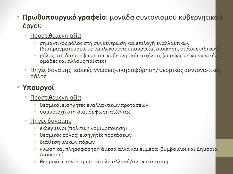 Πρωθυπουργικό γραφείο: μονάδα συντονισμού κυβερνητικού έργου Προστιθέμενη αξία: σημαντικός ρόλος στη συγκέντρωση και επιλογή εναλλακτικών (διαπραγματεύσεις με εμπλεκόμενα υπουργεία, διοίκηση, ομάδες ειδικών) ρόλος στη διαμόρφωση της κυβερνητικής ατζέντας (επαφές με κοινωνικές ομάδες και άλλους παίκτες) Πηγές δύναμης: ειδικές γνώσεις-πληροφόρηση/ θεσμικός συντονιστικός ρόλος Υπουργοί Προστιθέμενη αξία: θεσμικοί εισηγητές εναλλακτικών προτάσεων συμμετοχή στη διαμόρφωση ατζέντας Πηγές δύναμης: εκλεγμένοι (πολιτική νομιμοποίηση) θεσμικός ρόλος: εισηγητές προτάσεων διάθεση υλικών πόρων γνώση και πληροφόρηση άμεσα αλλά και έμμεσα (Σύμβουλοι και Δημόσια Διοίκηση) θεσμικό μειονέκτημα: εύκολη αλλαγή/αντικατάσταση