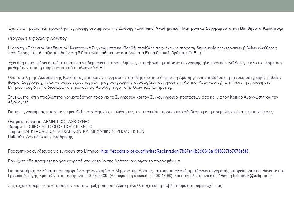 Έχετε μια προσωπική πρόσκληση εγγραφής στο μητρώο της Δράσης «Ελληνικά Ακαδημαϊκά Ηλεκτρονικά Συγγράμματα και Βοηθήματα/Κάλλιπος» Περιγραφή της δράσης Κάλλιπος Η Δράση «Ελληνικά Ακαδημαϊκά Ηλεκτρονικά Συγγράμματα και Βοηθήματα/Κάλλιπος» έχει ως στόχο τη δημιουργία ηλεκτρονικών βιβλίων ελεύθερης πρόσβασης που θα αξιοποιηθούν στη διδασκαλία μαθημάτων στα Ανώτατα Εκπαιδευτικά Ιδρύματα (Α.Ε.Ι.).