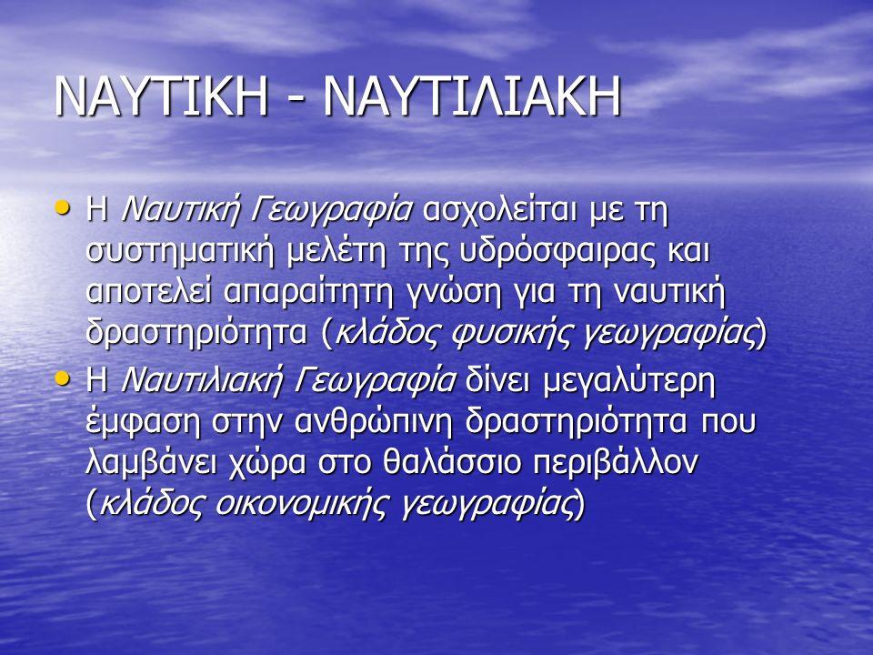 ΝΑΥΤΙΚΗ - ΝΑΥΤΙΛΙΑΚΗ Η Ναυτική Γεωγραφία ασχολείται με τη συστηματική μελέτη της υδρόσφαιρας και αποτελεί απαραίτητη γνώση για τη ναυτική δραστηριότητ