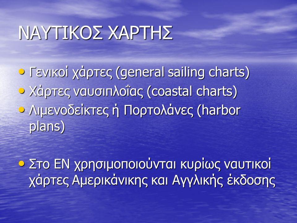 ΝΑΥΤΙΚΟΣ ΧΑΡΤΗΣ Γενικοί χάρτες (general sailing charts) Γενικοί χάρτες (general sailing charts) Χάρτες ναυσιπλοΐας (coastal charts) Χάρτες ναυσιπλοΐας