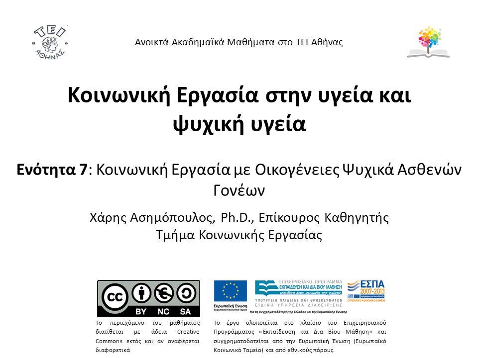 Κοινωνική Εργασία στην υγεία και ψυχική υγεία Ενότητα 7: Κοινωνική Εργασία με Οικογένειες Ψυχικά Ασθενών Γονέων Χάρης Ασημόπουλος, Ph.D., Επίκουρος Καθηγητής Τμήμα Κοινωνικής Εργασίας Ανοικτά Ακαδημαϊκά Μαθήματα στο ΤΕΙ Αθήνας Το περιεχόμενο του μαθήματος διατίθεται με άδεια Creative Commons εκτός και αν αναφέρεται διαφορετικά Το έργο υλοποιείται στο πλαίσιο του Επιχειρησιακού Προγράμματος «Εκπαίδευση και Δια Βίου Μάθηση» και συγχρηματοδοτείται από την Ευρωπαϊκή Ένωση (Ευρωπαϊκό Κοινωνικό Ταμείο) και από εθνικούς πόρους.