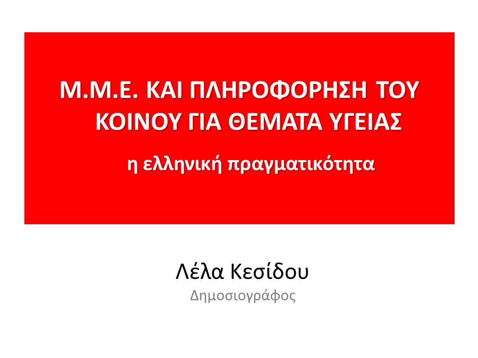Μ.M.E. ΚΑΙ ΠΛΗΡΟΦΟΡΗΣΗ ΤΟΥ ΚΟΙΝΟΥ ΓΙΑ ΘΕΜΑΤΑ ΥΓΕΙΑΣ η ελληνική πραγματικότητα η ελληνική πραγματικότητα Λέλα Κεσίδου Δημοσιογράφος