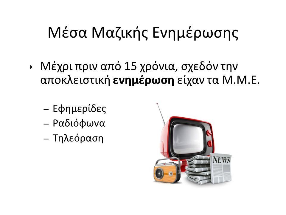Μέσα Μαζικής Ενημέρωσης ‣ Μέχρι πριν από 15 χρόνια, σχεδόν την αποκλειστική ενημέρωση είχαν τα Μ.Μ.Ε. – Εφημερίδες – Ραδιόφωνα – Τηλεόραση
