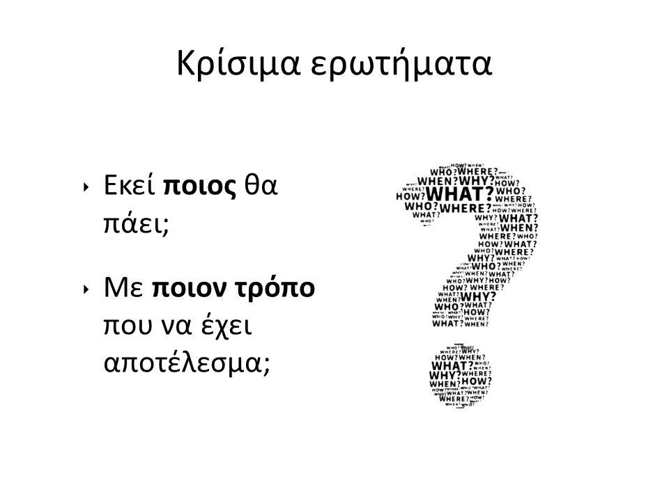 Κρίσιμα ερωτήματα ‣ Εκεί ποιος θα πάει; ‣ Με ποιον τρόπο που να έχει αποτέλεσμα;