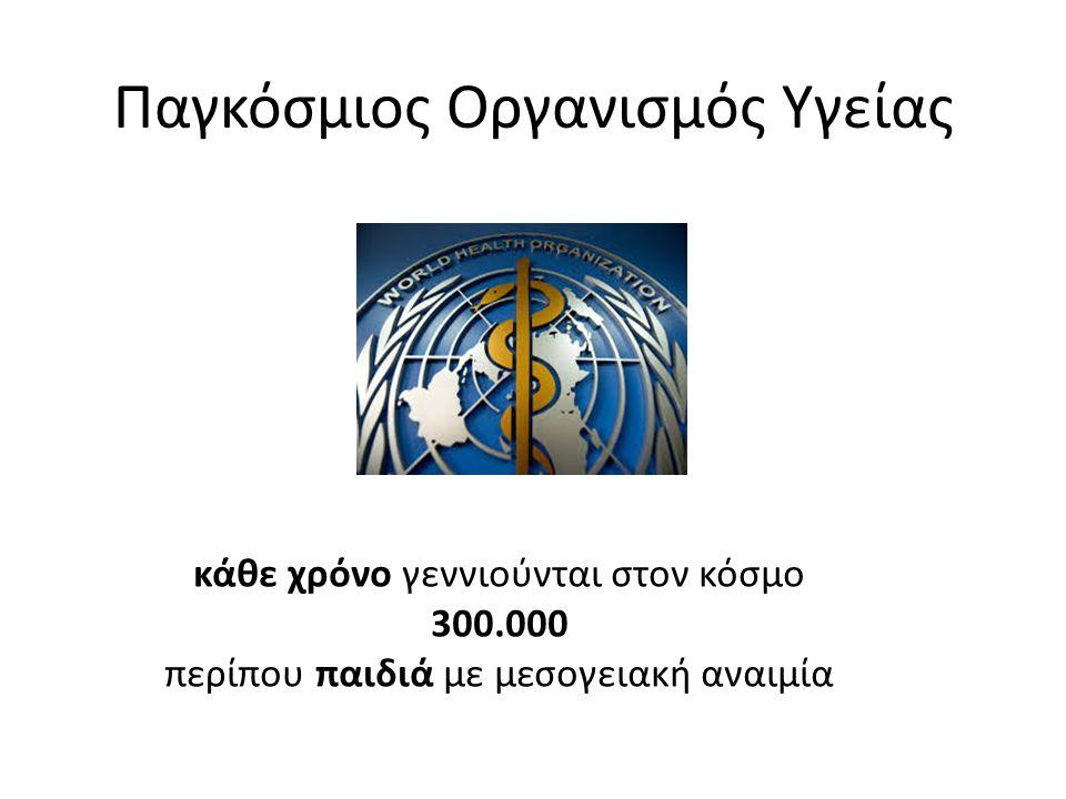 Παγκόσμιος Οργανισμός Υγείας. κάθε χρόνο γεννιούνται στον κόσμο 300.000 περίπου παιδιά με μεσογειακή αναιμία