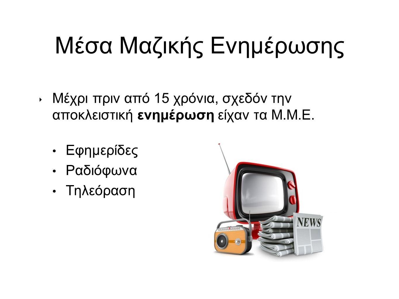 Μέσα Μαζικής Ενημέρωσης ‣ Μέχρι πριν από 15 χρόνια, σχεδόν την αποκλειστική ενημέρωση είχαν τα Μ.Μ.Ε.