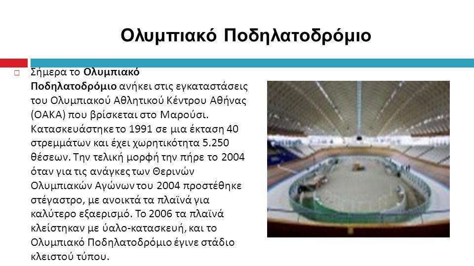  Σήμερα το Ολυμπιακό Ποδηλατοδρόμιο ανήκει στις εγκαταστάσεις του Ολυμπιακού Αθλητικού Κέντρου Αθήνας (OAKA) που βρίσκεται στο Μαρούσι.