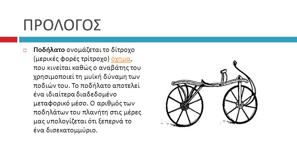 ΠΡΟΛΟΓΟΣ  Ποδήλατο ονομάζεται το δίτροχο (μερικές φορές τρίτροχο) όχημα, που κινείται καθώς ο αναβάτης του χρησιμοποιεί τη μυϊκή δύναμη των ποδιών του.