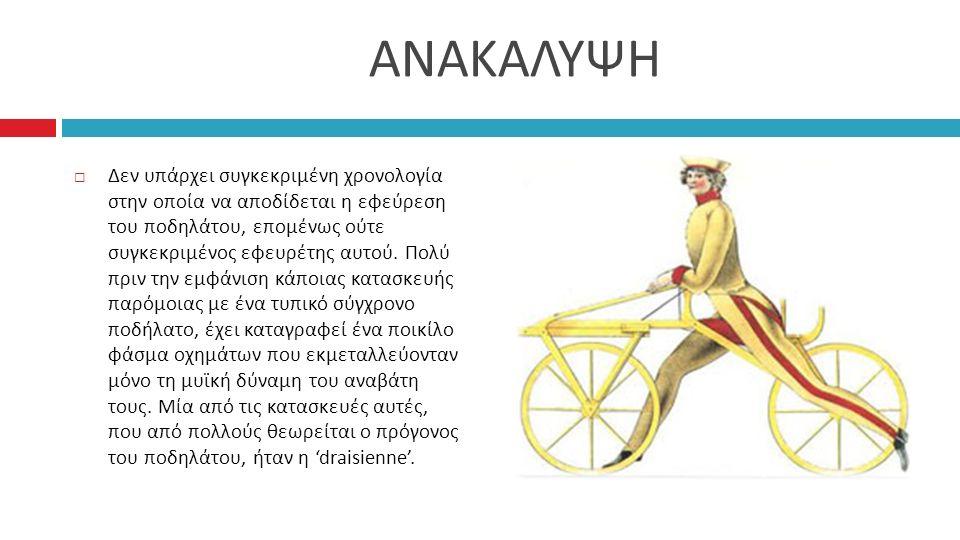ΑΝΑΚΑΛΥΨΗ  Δεν υπάρχει συγκεκριμένη χρονολογία στην οποία να αποδίδεται η εφεύρεση του ποδηλάτου, επομένως ούτε συγκεκριμένος εφευρέτης αυτού.