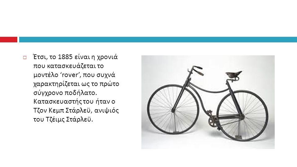  Έτσι, το 1885 είναι η χρονιά που κατασκευάζεται το μοντέλο 'rover', που συχνά χαρακτηρίζεται ως το πρώτο σύγχρονο ποδήλατο.
