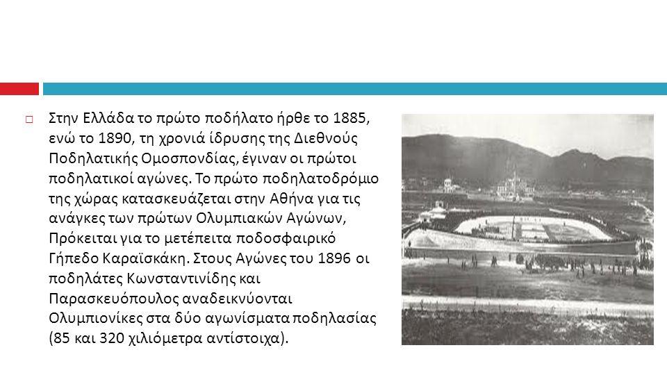  Στην Ελλάδα το πρώτο ποδήλατο ήρθε το 1885, ενώ το 1890, τη χρονιά ίδρυσης της Διεθνούς Ποδηλατικής Ομοσπονδίας, έγιναν οι πρώτοι ποδηλατικοί αγώνες.