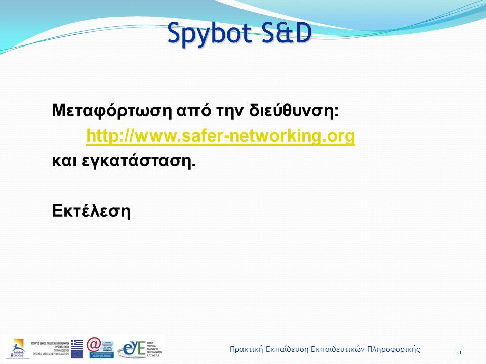 Πρακτική Εκπαίδευση Εκπαιδευτικών Πληροφορικής Spybot S&D 11 Μεταφόρτωση από την διεύθυνση: http://www.safer-networking.org και εγκατάσταση. Εκτέλεση