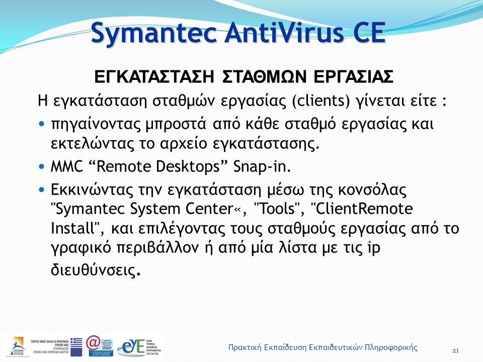 Πρακτική Εκπαίδευση Εκπαιδευτικών Πληροφορικής Symantec AntiVirus CE 21 ΕΓΚΑΤΑΣΤΑΣΗ ΣΤΑΘΜΩΝ ΕΡΓΑΣΙΑΣ Η εγκατάσταση σταθμών εργασίας (clients) γίνεται