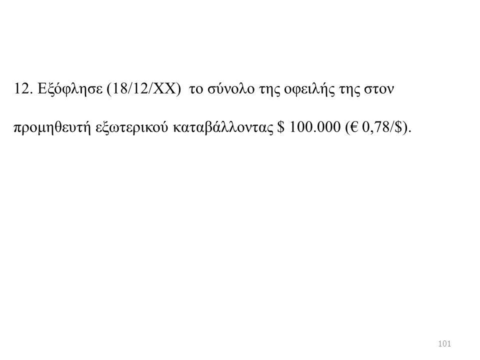 12. Εξόφλησε (18/12/ΧΧ) το σύνολο της οφειλής της στον προμηθευτή εξωτερικού καταβάλλοντας $ 100.000 (€ 0,78/$). 101
